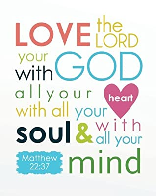 Love the Lord your god with all your heart with all your soul & with all