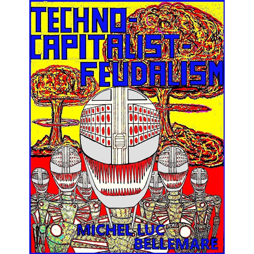 Techno-Capitalist-Feudalism by Michel Luc Bellemare