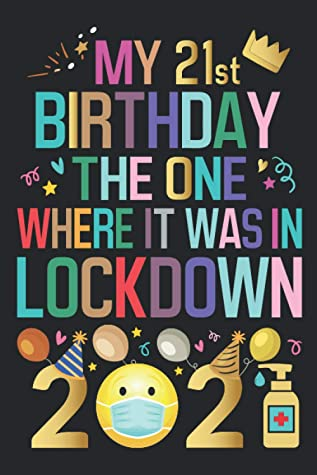 My 21st Birthday The One Where It Was In Lockdown 2021 Notebook Happy 21st Birthday 21
