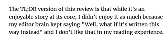 Screenshot of one of my other reviews saying The TL;DR version of this review is that while it's an enjoyable story at its core, I didn't enjoy it as much because my editor brain kept saying