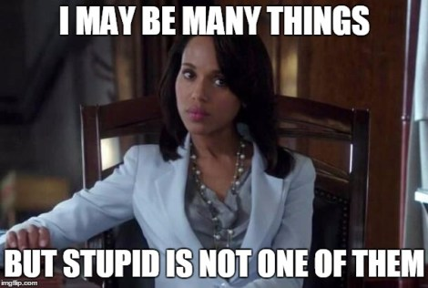 Olivia pope | I MAY BE MANY THINGS; BUT STUPID IS NOT ONE OF THEM | image tagged in olivia pope | made w/ Imgflip meme maker