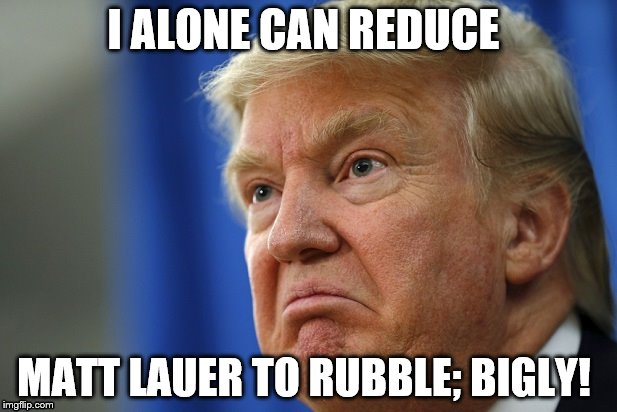 I Alone Can Reduce Matt Lauer To Rubble; Bigly! - Image Copyright ImgFlip.Com