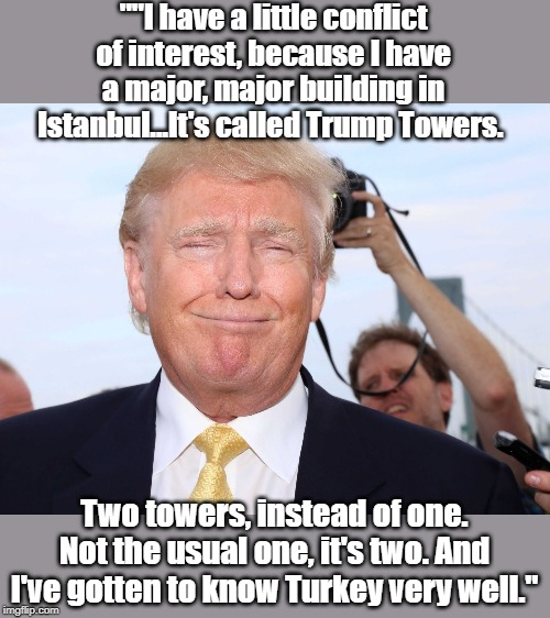 Donald Trump himself in a 2015 radio interview. How nice he gets along so well with Erdogan now too, all it takes is one call. - Imgflip