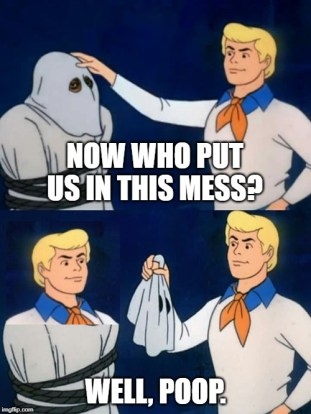 Scooby doo mask reveal |  NOW WHO PUT US IN THIS MESS? WELL, POOP. | image tagged in scooby doo mask reveal | made w/ Imgflip meme maker
