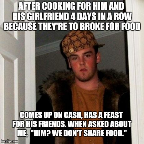 After I day of gf`s I introduce you to Scumbag Housemate