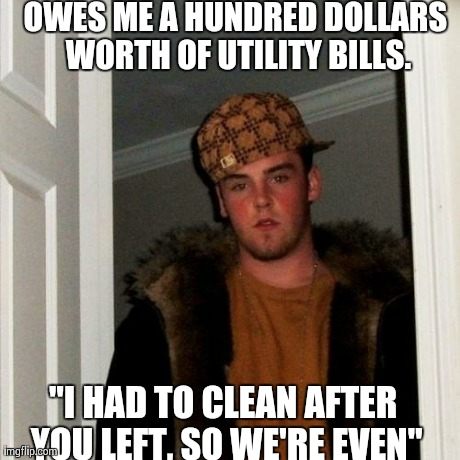 Scumbag Ex-Roommate. I've been back to the apartment since I moved. It's even dirtier now than it was when I left.