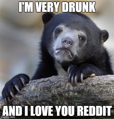 I'm a little drunk, and I wanted you to know this...