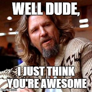 Confused Lebowski Meme   Imgflip Confused Lebowski Meme   WELL DUDE  I JUST THINK YOU RE AWESOME   image