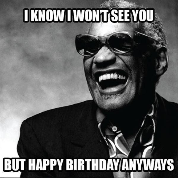 Ray Charles I Know I Won T See You Happy Birthday Memes Know Your Meme
