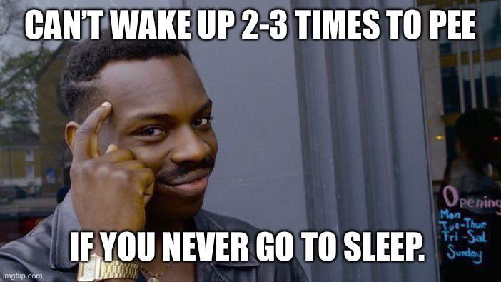 Cant Wake Up 2 3 Times To Pee If You Never Go To Sleep Summer