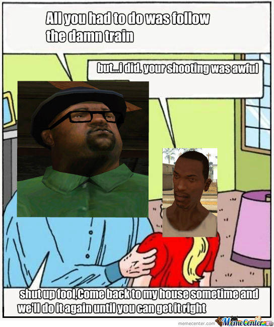 All We Had To Do Was Follow The Damn Train Cj Meme