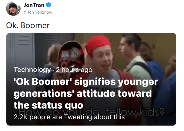 JonTron @JonTronShow Ok, Boomer Technology 2 hours ago 'Ok Boomer' signifies younger generations' attitude toward the status quo 2.2K people are Tweeting about this People Text Font Photo caption