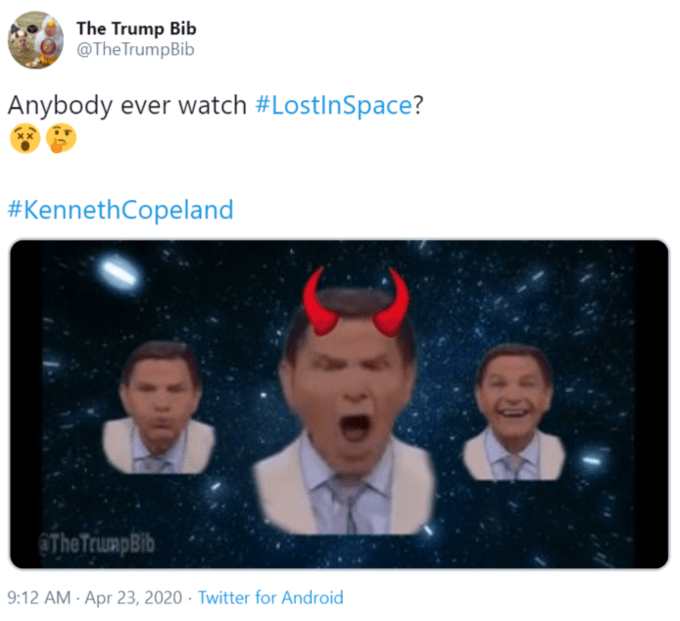 The Trump Bib @TheTrumpBib Anybody ever watch #LostInSpace? #KennethCopeland @The TrumpBib 9:12 AM - Apr 23, 2020 · Twitter for Android Text
