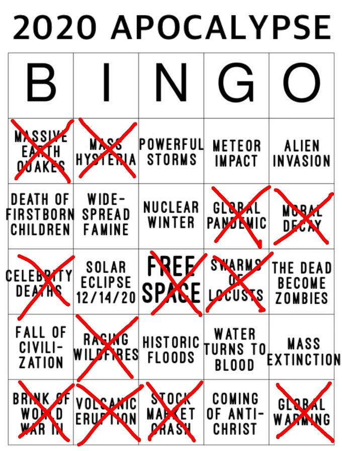 2020 APOCALYPSE BINGO MASSIVE EARTH MASS POWERFUL METEOR HYSTERIA STORMS IMPACT IN VASION ALIEN DEATH OF WIDE- FIRSTBORN SPREAD CHILDREN FAMINE NUCLEAR GL&BAL WINTER PANDLMIC DECAY MORAL ČELEBOTY DEATHS SOLAR FREE SWARMS THE DEAD ECLIPSE 12/14/20 SPACE LOCUSTS ZOMBIES ВЕСОME FALL OF CIVILI- ZATION RAGING HISTORIC WILDFIRES FL0ODS WATER TURNS TO, BLOOD MASS EXTINCTION BRINK SF WOXD WAR N VOLSANIC STOCK ERUFNON ŠTOCK MAPKET OF ANTI- WARMING PRASH CHRIST COMING GLARAL Text Font Line