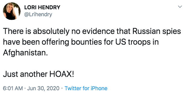 LORI HENDRY @Lrihendry There is absolutely no evidence that Russian spies have been offering bounties for US troops in Afghanistan. Just another HOAX! 6:01 AM · Jun 30, 2020 · Twitter for iPhone Text Font Line