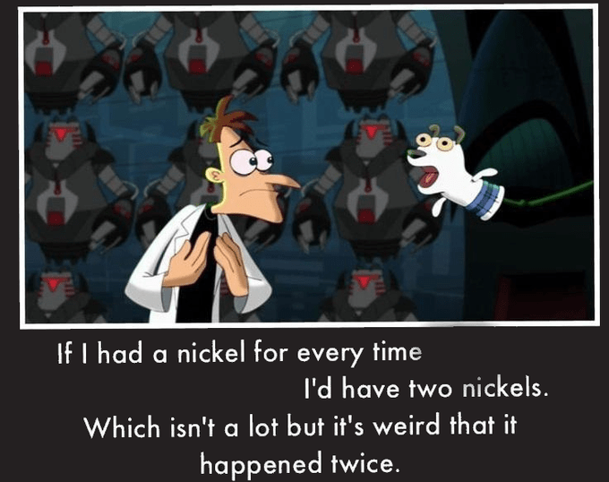 If I had a nickel for every time I'd have two nickels. Which isn't a lot but it's weird that it happened twice. 61 Cartoon Photo caption Fiction Fictional character Comics