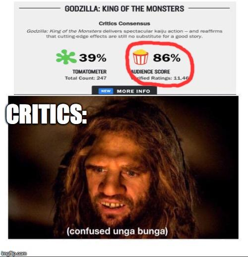 GODZILLA: KING OF THE MONSTERS Critics Consensus Godzilla: King of the Monsters delivers spectacular kaiju action- and reaffirms that cutting edge effects are still no substitute for a good story. *39% 86% AUDIENCE SCORE ified Ratings: 11.46 TOMATOMETER Total Count: 247 NEW MORE INFO CRITICS: (confused unga bunga) imgfip.com Hair Facial expression Text Hairstyle Forehead Human