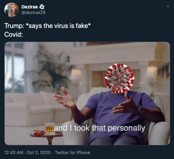 Dezirae & @dezirae29 Trump: *says the virus is fake* Covid: ..and I took that personally 12:43 AM - Oct 2, 2020 · Twitter for iPhone Font
