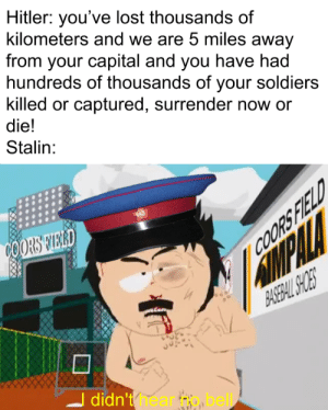 Hitler: you've lost thousands of kilometers and we are 5 miles away from your capital and you have had hundreds of thousands of your soldiers killed or captured, surrender now or die! Stalin: COORS TIERD MMPALLA BAREBALSCES COORS FIELD - didn't hear bel Cartoon Text