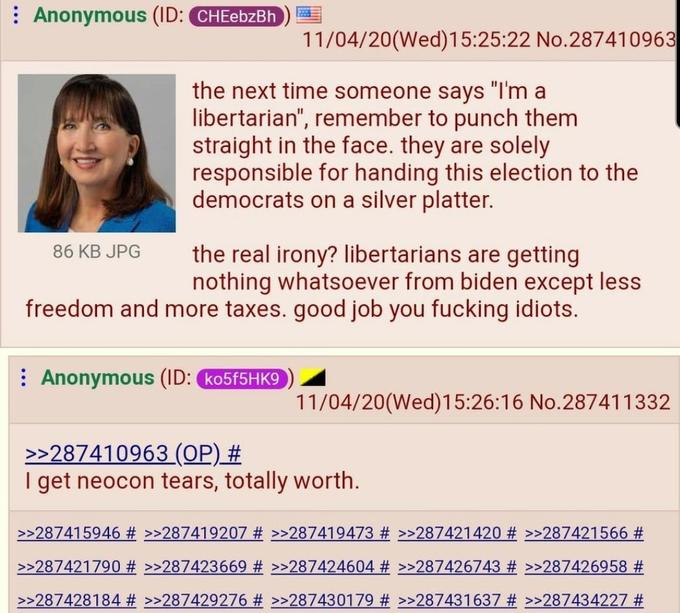 """: Anonymous (ID: CHEebzBh 11/04/20(Wed)15:25:22 No.287410963 the next time someone says """"I'm a libertarian"""", remember to punch them straight in the face. they are solely responsible for handing this election to the democrats on a silver platter. the real irony? libertarians are getting nothing whatsoever from biden except less freedom and more taxes. good job you fucking idiots. 86 KB JPG : Anonymous (ID: (ko5f5HK9 11/04/20(Wed)15:26:16 No.287411332 >>287410963 (OP) # I get neocon tears, totally worth. >>287415946 # >>287419207 # >>287419473 # >>287421420 # >>287421566 # >>287421790 # >>287423669 # >>287424604 # >>287426743 # >>287426958 # >>287428184 # >>287429276 # >>287430179 # >>287431637 # >>287434227 # Text"""