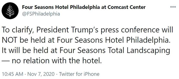 Four Seasons Hotel Philadelphia at Comcast Center @FSPhiladelphia 000 To clarify, President Trump's press conference will NOT be held at Four Seasons Hotel Philadelphia. It will be held at Four Seasons Total Landscaping no relation with the hotel. 10:45 AM · Nov 7, 2020 · Twitter for iPhone Text Font Line