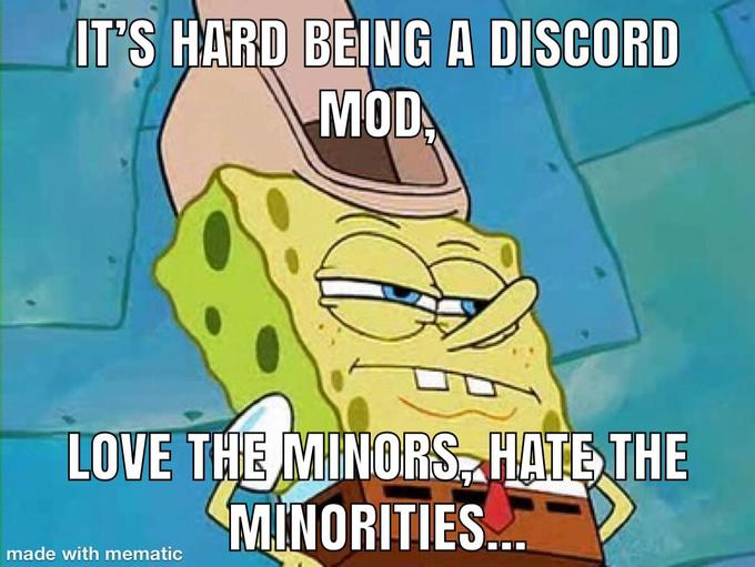 IT'S HARD BEING A DISCORD MOD LOVE THE MINORS, HATE THE MINORITIES.. made with mematic Patrick Star Cartoon Comics