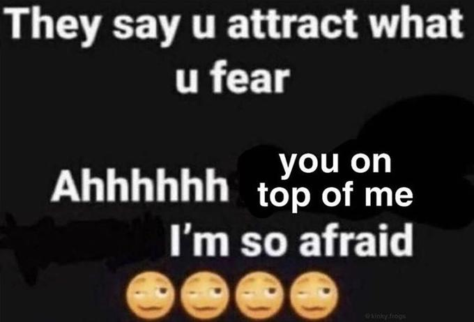 They say u attract what u fear you on Ahhhhhh toóp of me I'm so afraid @kinky.frogs Text Font