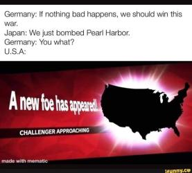 Germany: If nothing bad happens, we should win this war. Japan: We just bombed Pearl Harbor. Germany: You what? U.S.A: A new foe has apperl CHALLENGER APPROACHING made with mematic ifunny.co Attack on Pearl Harbor Text