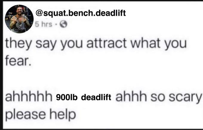 @squat.bench.deadlift 5 hrs. they say you attract what you fear. ahhhhh 900lb deadlift ahhh so scary please help Text Font Line