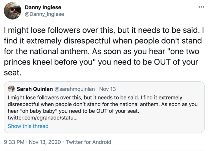 """Danny Inglese @Danny_Inglese 000 I might lose followers over this, but it needs to be said. I find it extremely disrespectful when people don't stand for the national anthem. As soon as you hear """"one two princes kneel before you"""" you need to be OUT of your seat. Sarah Quinlan @sarahmquinlan · Nov 13 I might lose followers over this, but it needs to be said. I find it extremely disrespectful when people don't stand for the national anthem. As soon as you hear """"oh baby baby"""" you need to be OUT of your seat. twitter.com/cgranade/statu. Show this thread 9:33 PM · Nov 13, 2020 · Twitter for Android Text Font Line"""