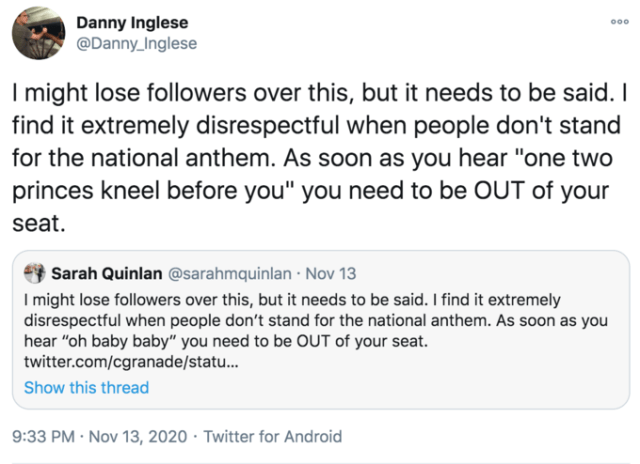 "Danny Inglese @Danny_Inglese 000 I might lose followers over this, but it needs to be said. I find it extremely disrespectful when people don't stand for the national anthem. As soon as you hear ""one two princes kneel before you"" you need to be OUT of your seat. Sarah Quinlan @sarahmquinlan · Nov 13 I might lose followers over this, but it needs to be said. I find it extremely disrespectful when people don't stand for the national anthem. As soon as you hear ""oh baby baby"" you need to be OUT of your seat. twitter.com/cgranade/statu. Show this thread 9:33 PM · Nov 13, 2020 · Twitter for Android Text Font Line"