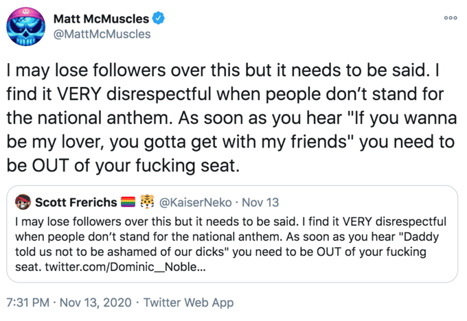 """Matt McMuscles 000 @MattMcMuscles I may lose followers over this but it needs to be said. I find it VERY disrespectful when people don't stand for the national anthem. As soon as you hear """"If you wanna be my lover, you gotta get with my friends"""" you need to be OUT of your fucking seat. Scott Frerichs @KaiserNeko · Nov 13 I may lose followers over this but it needs to be said. I find it VERY disrespectful when people don't stand for the national anthem. As soon as you hear """"Daddy told us not to be ashamed of our dicks"""" you need to be OUT of your fucking seat. twitter.com/Dominic_Noble... 7:31 PM · Nov 13, 2020 · Twitter Web App Text Font Line"""