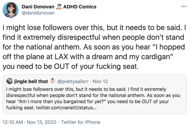 "Dani Donovan ADHD Comics 000 @danidonovan I might lose followers over this, but it needs to be said. I find it extremely disrespectful when people don't stand for the national anthem. As soon as you hear ""I hopped off the plane at LAX with a dream and my cardigan"" you need to be OUT of your fucking seat. jingle bell thot @prettysailorr · Nov 12 I might lose followers over this, but it needs to be said. I find it extremely disrespectful when people don't stand for the national anthem. As soon as you hear ""Am I more than you bargained for yet?"" you need to be OUT of your fucking seat. twitter.com/vanetti/status... 12:10 AM · Nov 13, 2020 · Twitter for iPhone Text Font Line"