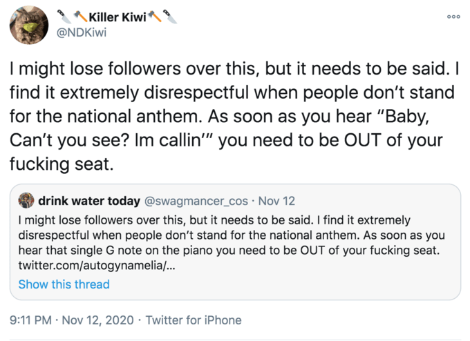 """Killer Kiwi 000 @NDKiwi I might lose followers over this, but it needs to be said. I find it extremely disrespectful when people don't stand for the national anthem. As soon as you hear """"Baby, Can't you see? Im callin"""" you need to be OUT of your fucking seat. drink water today @swagmancer_cos · Nov 12 I might lose followers over this, but it needs to be said. I find it extremely disrespectful when people don't stand for the national anthem. As soon as you hear that single G note on the piano you need to be OUT of your fucking seat. twitter.com/autogynamelia/... Show this thread 9:11 PM · Nov 12, 2020 · Twitter for iPhone Text Font Line"""