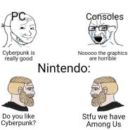 PC Consoles Cyberpunk is really good Nooo0o the graphics are horrible Nintendo: Do you like Cyberpunk? Stfu we have Among Us Cheek Hairstyle Chin Forehead Eyebrow Facial hair Line Jaw