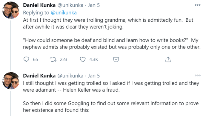 "Daniel Kunka @unikunka · Jan 5 Replying to @unikunka At first I thought they were trolling grandma, which is admittedly fun. But after awhile it was clear they weren't joking. 000 ""How could someone be deaf and blind and learn how to write books?"" My nephew admits she probably existed but was probably only one or the other. 65 27 223 4.3К Daniel Kunka @unikunka · Jan 5 I sill thought I was getting trolled so I asked if I was getting trolled and they 000 were adamant -- Helen Keller was a fraud. So then I did some Googling to find out some relevant information to prove her existence and found this: Text Line Font Sunglasses"