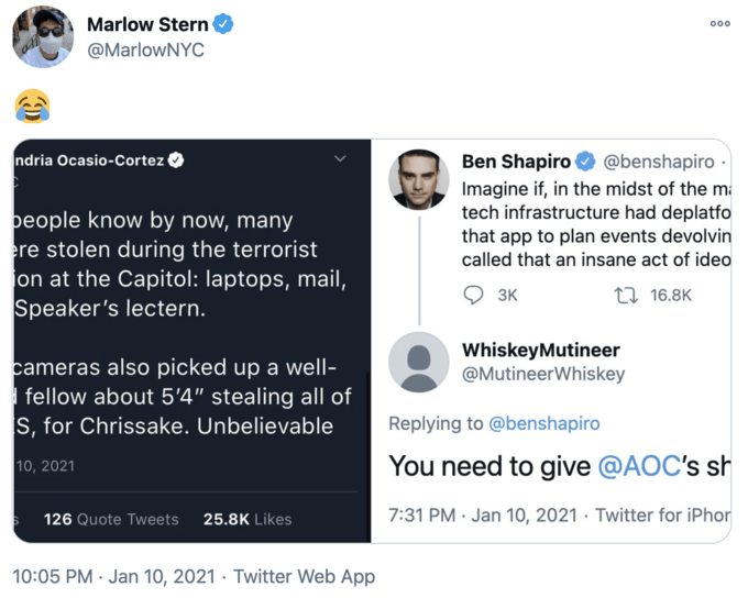 """Marlow Stern 000 @MarlowNYC ndria Ocasio-Cortez Ben Shapiro @benshapiro · people know by now, many ere stolen during the terrorist on at the Capitol: laptops, mail, Speaker's lectern. Imagine if, in the midst of the ma tech infrastructure had deplatfo that app to plan events devolvin called that an insane act of ideo 3K 27 16.8K WhiskeyMutineer @MutineerWhiskey cameras also picked up a well- 