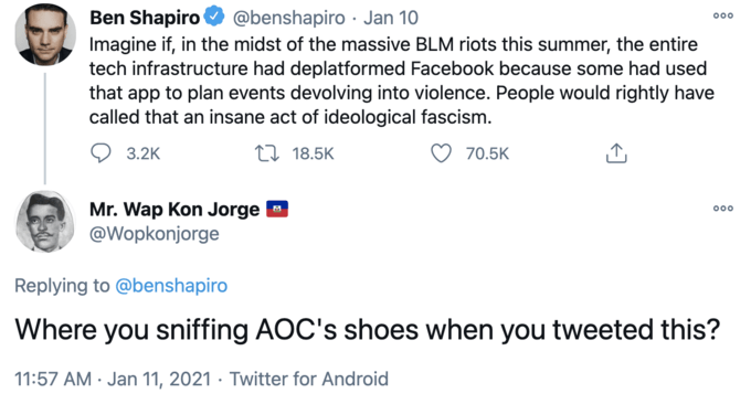 Ben Shapiro @benshapiro · Jan 10 00 Imagine if, in the midst of the massive BLM riots this summer, the entire tech infrastructure had deplatformed Facebook because some had used that app to plan events devolving into violence. People would rightly have called that an insane act of ideological fascism. 3.2K 27 18.5K 70.5K Mr. Wap Kon Jorge @Wopkonjorge 00 Replying to @benshapiro Where you sniffing AOC's shoes when you tweeted this? 11:57 AM · Jan 11, 2021 · Twitter for Android Blue Text Line Font Colorfulness Azure Electric blue Parallel Screenshot
