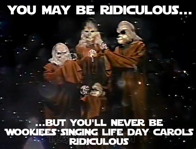 YOU MAY BE RIDICULOUS... ...BUT YOU'LL NEVER BE WOOKIEES SINGING LIFE DAY CAROLS 143RIDICULOUS People Font Interaction Photo caption Poster