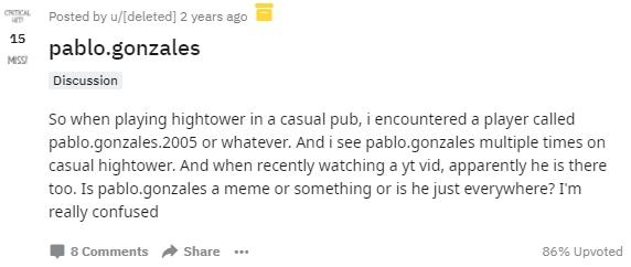 CRITICAL Posted by u/[deleted] 2 years ago 15 pablo.gonzales MISSI Discussion So when playing hightower in a casual pub, i encountered a player called pablo.gonzales.2005 or whatever. And i see pablo.gonzales multiple times on casual hightower. And when recently watching a yt vid, apparently he is there too. Is pablo.gonzales a meme or something or is he just everywhere? I'm really confused | 8 Comments Share .. 86% Upvoted Text Font