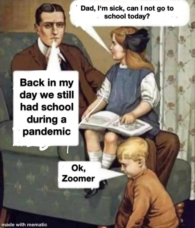 Dad, I'm sick, can I not go to school today? Back in my day we still had school during a pandemic Ok, Zoomer made with mematic Hair People Hairstyle Shoulder Sitting Collar Jaw Formal wear Interaction Sharing Conversation White-collar worker