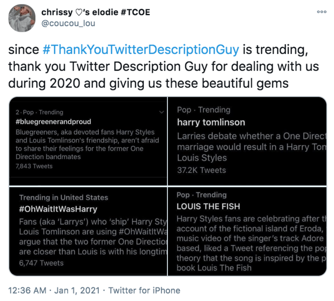chrissy O's elodie #TCOE 000 @coucou_lou since #ThankYouTwitterDescriptionGuy is trending, thank you Twitter Description Guy for dealing with us during 2020 and giving us these beautiful gems 2. Pop · Trending #bluegreenerandproud Pop · Trending harry tomlinson Bluegreeners, aka devoted fans Harry Styles and Louis Tomlinson's friendship, aren't afraid to share their feelings for the former One Direction bandmates Larries debate whether a One Direc marriage would result in a Harry Ton Louis Styles 7,843 Tweets 37.2K Tweets Pop · Trending Trending in United States #OhWaitltWasHarry LOUIS THE FISH Fans (aka 'Larrys') who 'ship' Harry Styl Harry Styles fans are celebrating after t Louis Tomlinson are using #OhWaitltWa account of the fictional island of Eroda, argue that the two former One Directiol music video of the singer's track Adore are closer than Louis is with his lonatim based, liked a Tweet referencing the po theory that the song is inspired by the p 6,747 Tweets book Louis The Fish 12:36 AM · Jan 1, 2021 · Twitter for iPhone Text Font Colorfulness