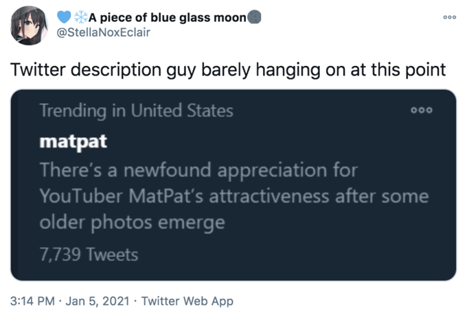 A piece of blue glass moon @StellaNoxEclair 000 Twitter description guy barely hanging on at this point Trending in United States 000 matpat There's a newfound appreciation for YouTuber MatPat's attractiveness after some older photos emerge 7,739 Tweets 3:14 PM · Jan 5, 2021 · Twitter Web App Text Font