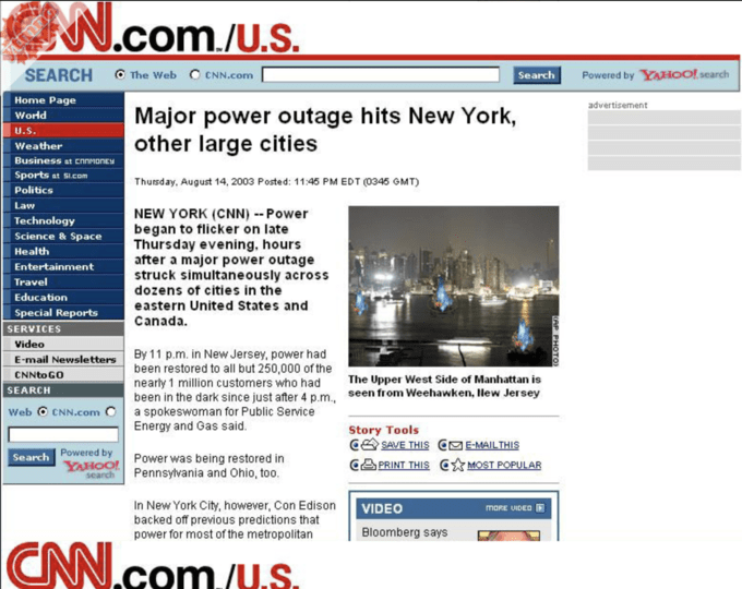 C N.com./U.S. SEARCH O The Web C CNN.com Search Powered by YAHOO! search Home Page advertisement Major power outage hits New York, other large cities World U.S. Weather Business at CNNMONEY Sports at SI.com Thursday, August 14, 2003 Posted: 11:45 PM EDT (0345 GMT) Politics Law NEW YORK (CNN) -- Power began to flicker on late Thursday evening, hours after a major power outage struck simultaneously across dozens of cities in the Technology Science & Space Health Entertainment Travel Education eastern United States and Special Reports Canada. SERVICES Video By 11 p.m. in New Jersey, power had been restored to all but 250,000 of the nearly 1 million customers who had been in the dark since just after 4 p.m., seen from Weehawken, Hew Jersey a spokeswoman for Public Service Energy and Gas said. E-mail Newsletters CNNTO GO The Upper West Side of Manhattan is SEARCH Web O CNN.com C Story Tools CA SAVE THIS ME-MAILTHIS Powered by Search YAHOO! search Power was being restored in Pennsylvania and Ohio, too. CA PRINT THIS C MOST POPULAR In New York City, however, Con Edison backed off previous predictions that power for most of the metropolitan VIDEO MORE VIDED E Bloomberg says CNN.com./uS KAP PHOTO) Product Font Screenshot Web page