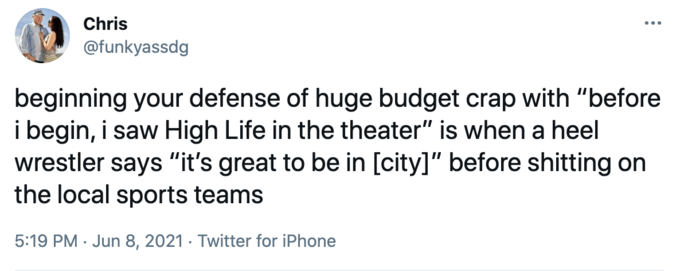 """Chris @funkyassdg beginning your defense of huge budget crap with """"before i begin, i saw High Life in the theater"""" is when a heel wrestler says """"it's great to be in [city]"""" before shitting on the local sports teams 5:19 PM · Jun 8, 2021 · Twitter for iPhone Rectangle Font"""