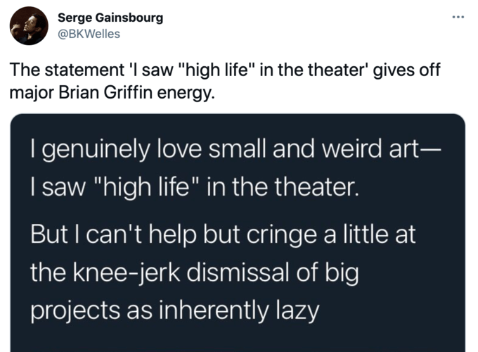 """Serge Gainsbourg @BKWelles The statement 'I saw """"high life"""" in the theater' gives off major Brian Griffin energy. I genuinely love small and weird art- I saw """"high life"""" in the theater. But I can't help but cringe a little at the knee-jerk dismissal of big projects as inherently lazy Font"""
