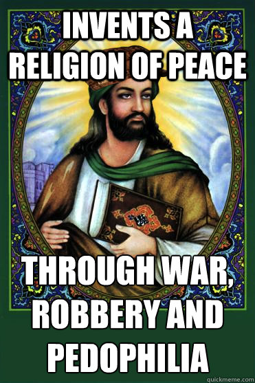invents a religion of peace through war robbery and pedophi - Scumbag Muhammad