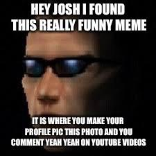 Hey Josh I Found This Really Funny Meme It Is Where You Make Your