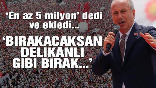 Muharrem İnce finalde böyle konuştu: Erdoğan bırakacaksan delikanlı gibi bırak