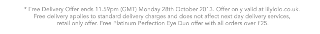 * Free Delivery Offer ends 11.59pm (GMT) Monday 28th October 2013. Offer only valid at lilylolo.co.uk. Free delivery applies to standard delivery charges and does not affect next day delivery services, retail only offer. Free Platinum Perfection Eye Duo offer with all orders over £25.
